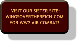 VISIT OUR SISTER SITE:WINGSOVERTHEREICH.COM FOR WW2 AIR COMBAT!