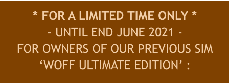 * FOR A LIMITED TIME ONLY * - UNTIL END JUNE 2021 -FOR OWNERS OF OUR PREVIOUS SIM'WOFF ULTIMATE EDITION' :